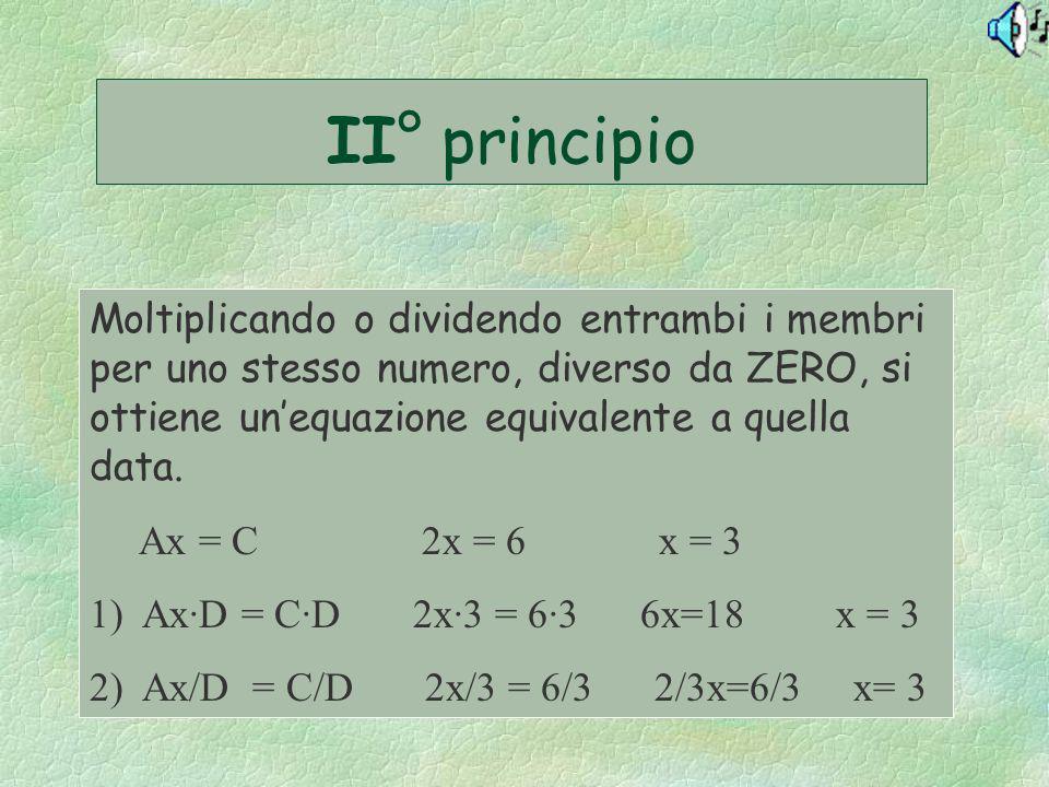 II° principio Moltiplicando o dividendo entrambi i membri per uno stesso numero, diverso da ZERO, si ottiene un'equazione equivalente a quella data.