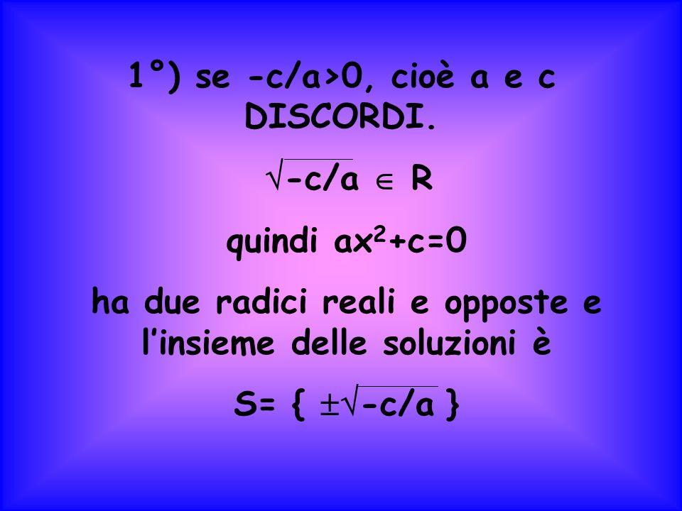 1°) se -c/a>0, cioè a e c DISCORDI. -c/a  R