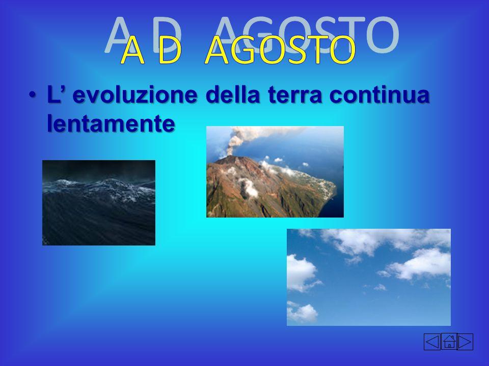 A D AGOSTO L' evoluzione della terra continua lentamente