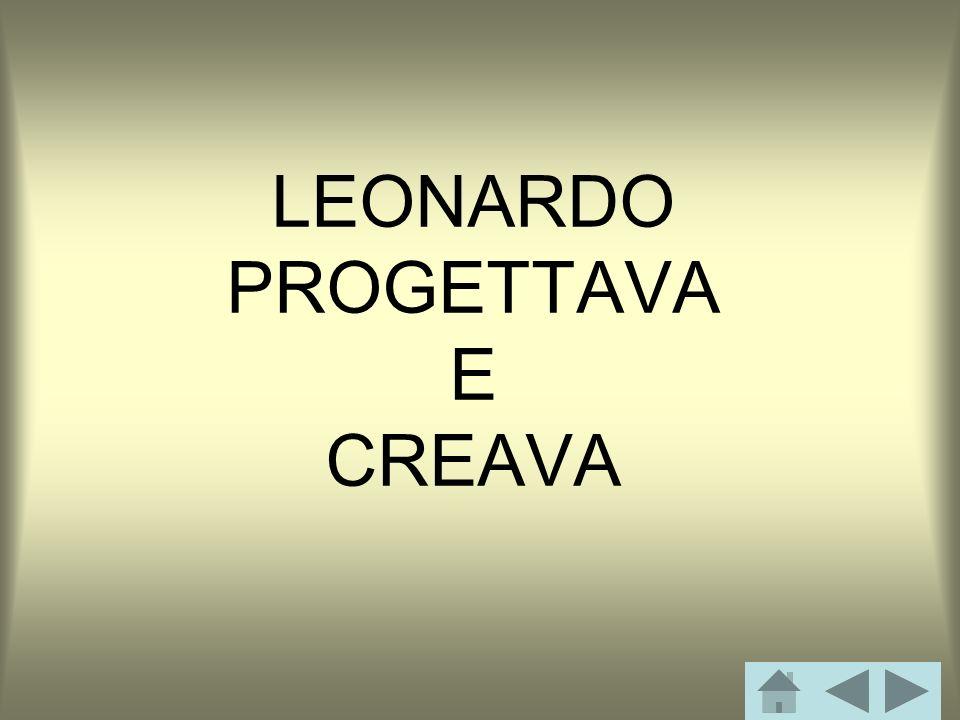 LEONARDO PROGETTAVA E CREAVA