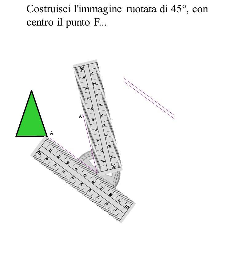 Costruisci l immagine ruotata di 45°, con centro il punto F...
