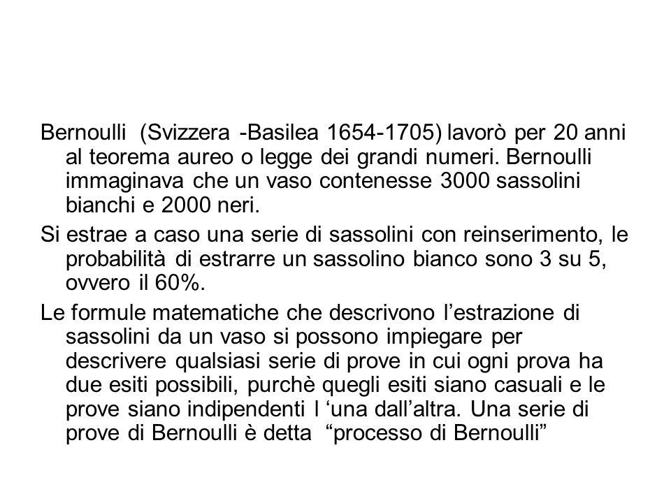 Bernoulli (Svizzera -Basilea 1654-1705) lavorò per 20 anni al teorema aureo o legge dei grandi numeri. Bernoulli immaginava che un vaso contenesse 3000 sassolini bianchi e 2000 neri.