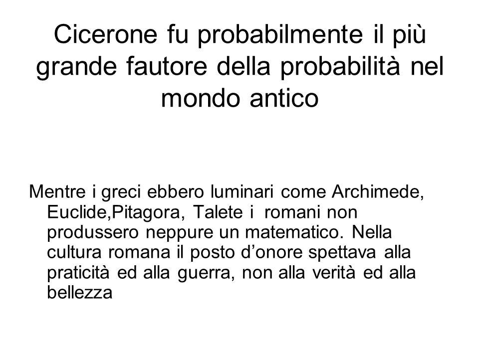 Cicerone fu probabilmente il più grande fautore della probabilità nel mondo antico