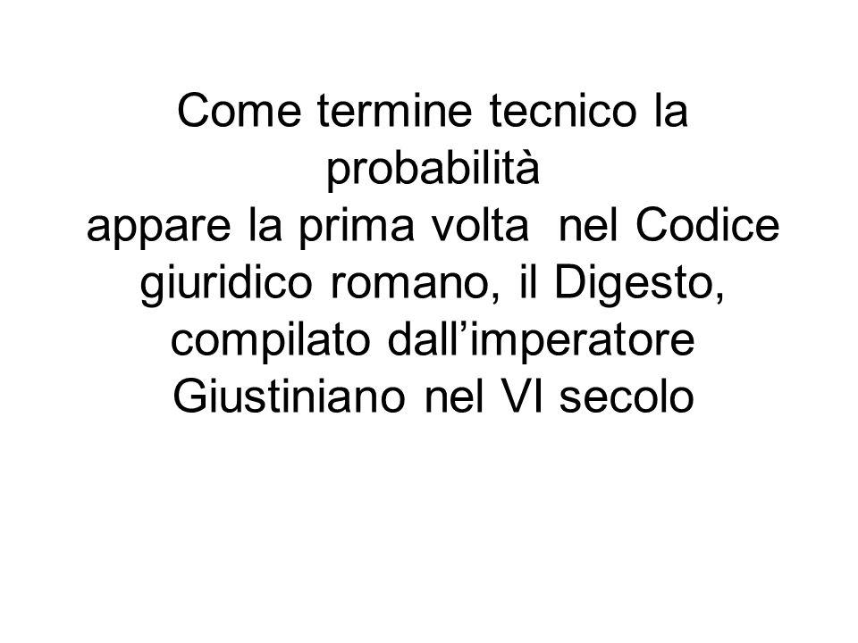 Come termine tecnico la probabilità appare la prima volta nel Codice giuridico romano, il Digesto, compilato dall'imperatore Giustiniano nel VI secolo