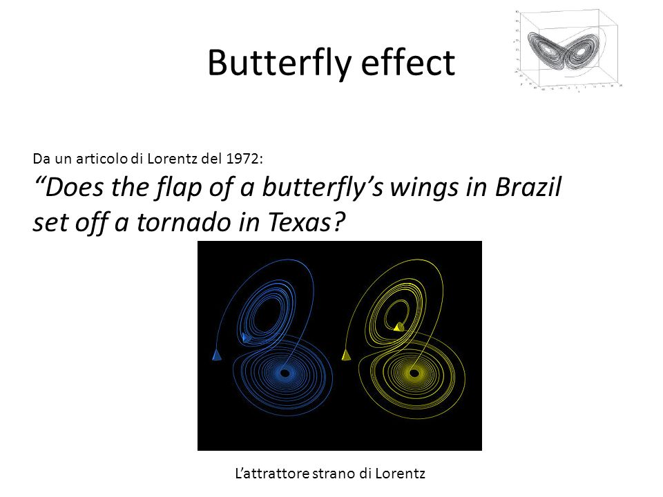 Butterfly effect Da un articolo di Lorentz del 1972: Does the flap of a butterfly's wings in Brazil set off a tornado in Texas