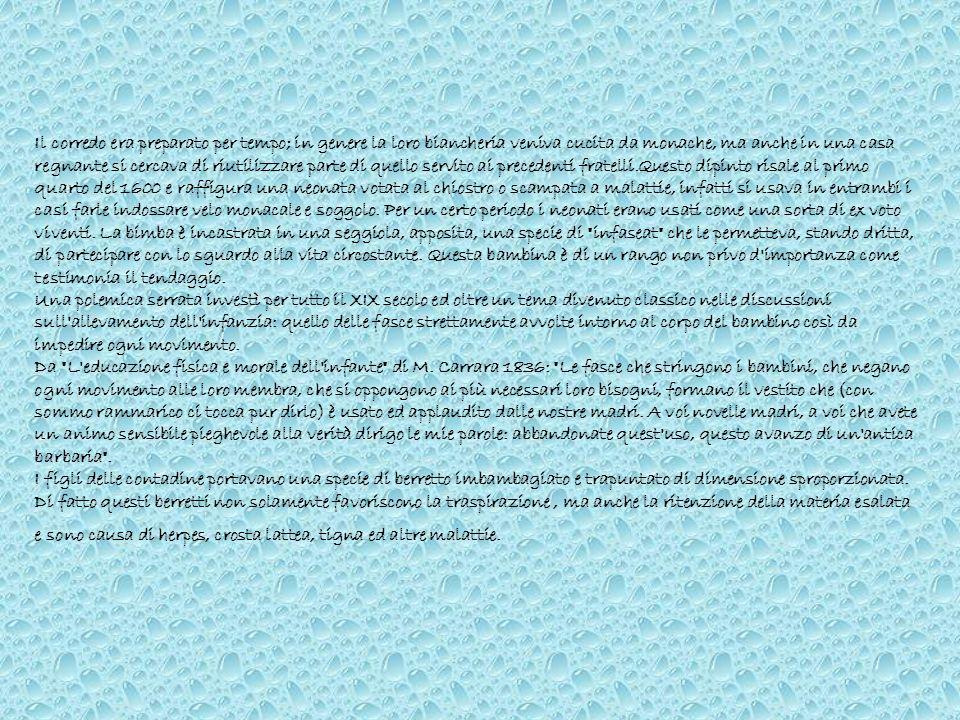Il corredo era preparato per tempo; in genere la loro biancheria veniva cucita da monache, ma anche in una casa regnante si cercava di riutilizzare parte di quello servito ai precedenti fratelli.Questo dipinto risale al primo quarto del 1600 e raffigura una neonata votata al chiostro o scampata a malattie, infatti si usava in entrambi i casi farle indossare velo monacale e soggolo. Per un certo periodo i neonati erano usati come una sorta di ex voto viventi. La bimba è incastrata in una seggiola, apposita, una specie di infaseat che le permetteva, stando dritta, di partecipare con lo sguardo alla vita circostante. Questa bambina è di un rango non privo d importanza come testimonia il tendaggio.