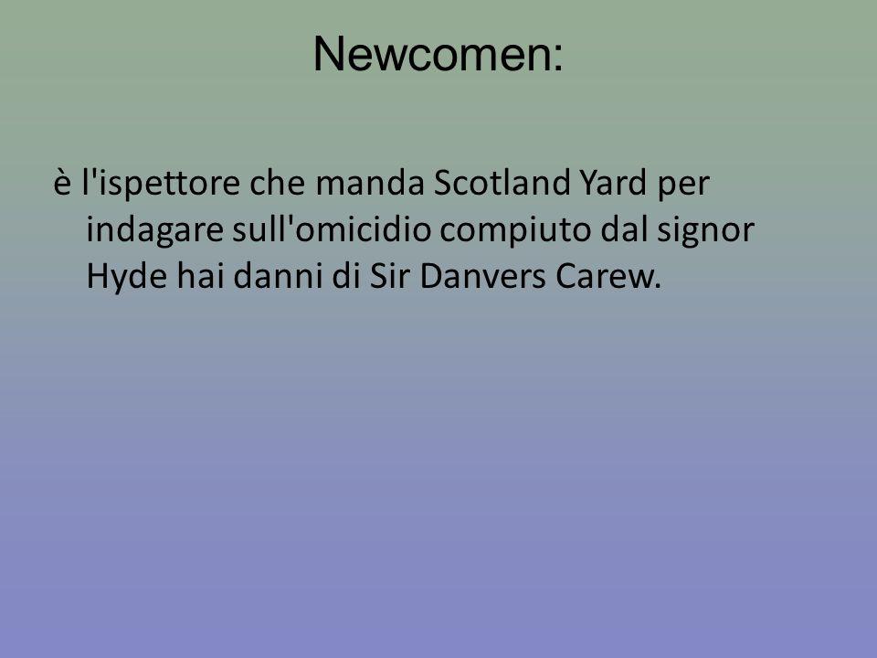 Newcomen: è l ispettore che manda Scotland Yard per indagare sull omicidio compiuto dal signor Hyde hai danni di Sir Danvers Carew.