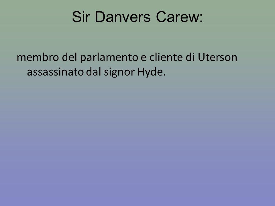 Sir Danvers Carew: membro del parlamento e cliente di Uterson assassinato dal signor Hyde.