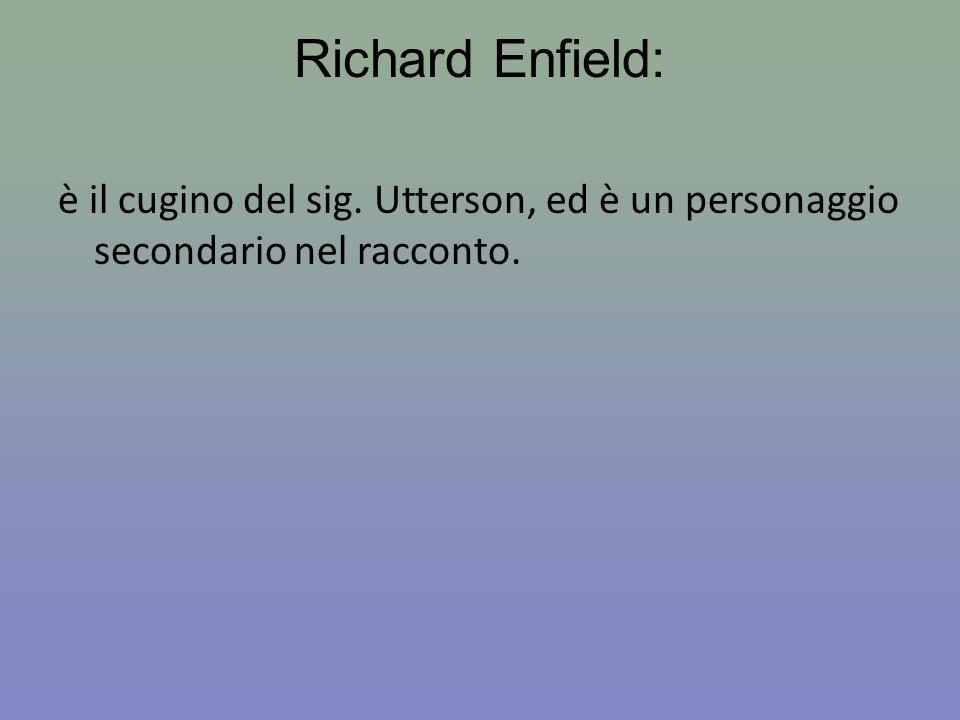 Richard Enfield: è il cugino del sig. Utterson, ed è un personaggio secondario nel racconto.