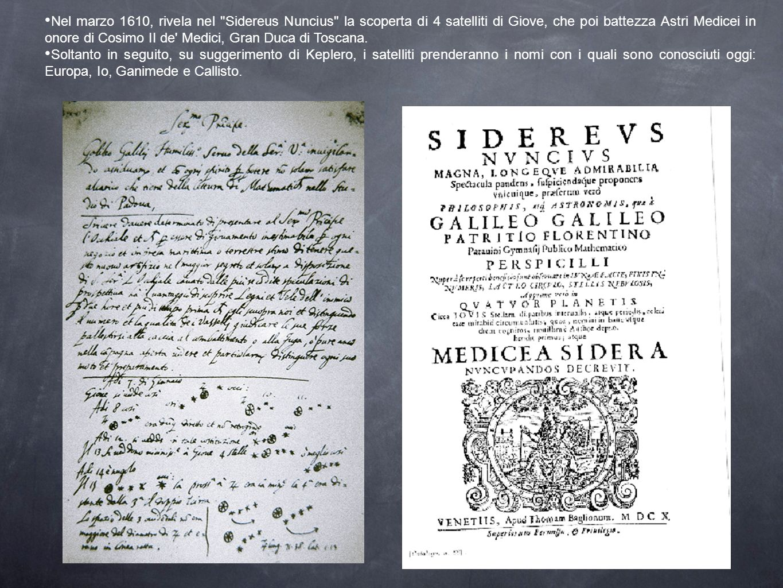 Nel marzo 1610, rivela nel Sidereus Nuncius la scoperta di 4 satelliti di Giove, che poi battezza Astri Medicei in onore di Cosimo II de Medici, Gran Duca di Toscana.