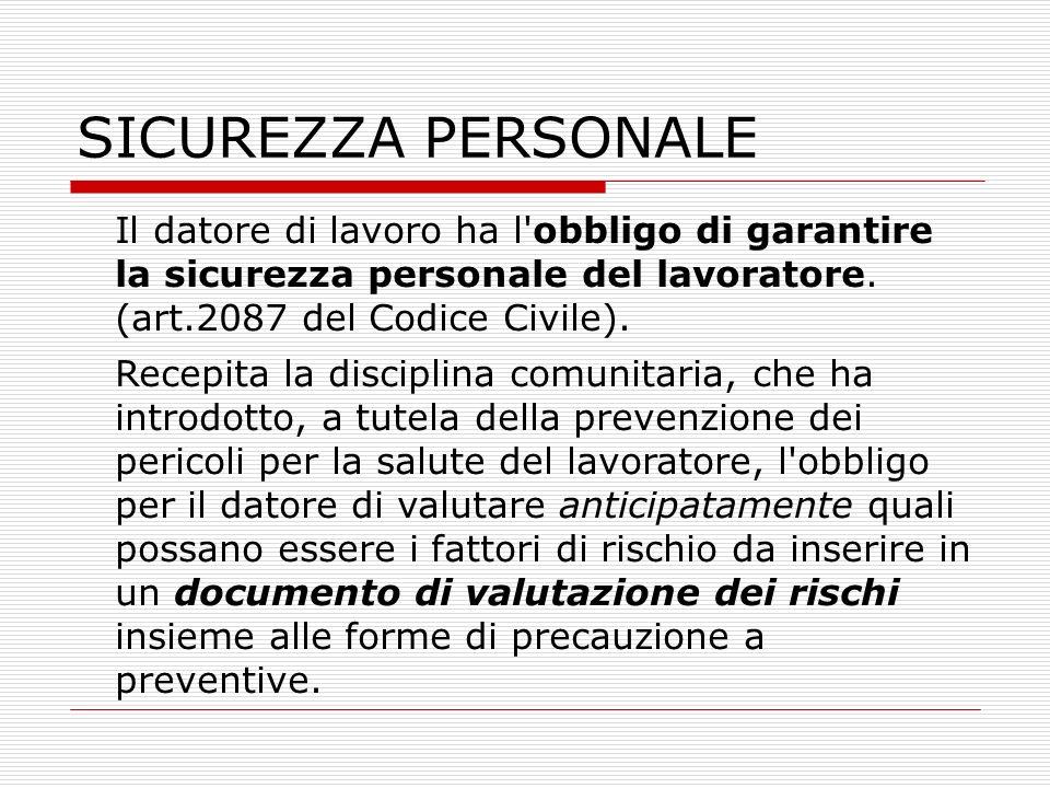 SICUREZZA PERSONALE Il datore di lavoro ha l obbligo di garantire la sicurezza personale del lavoratore. (art.2087 del Codice Civile).