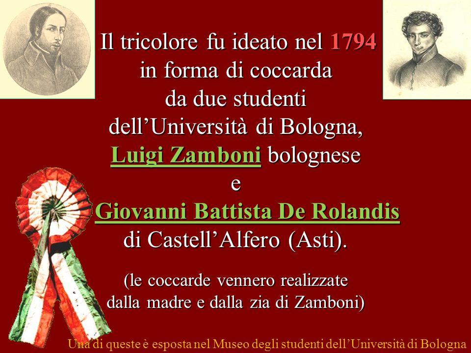 Il tricolore fu ideato nel 1794 in forma di coccarda da due studenti dell'Università di Bologna, Luigi Zamboni bolognese e Giovanni Battista De Rolandis di Castell'Alfero (Asti). (le coccarde vennero realizzate dalla madre e dalla zia di Zamboni)