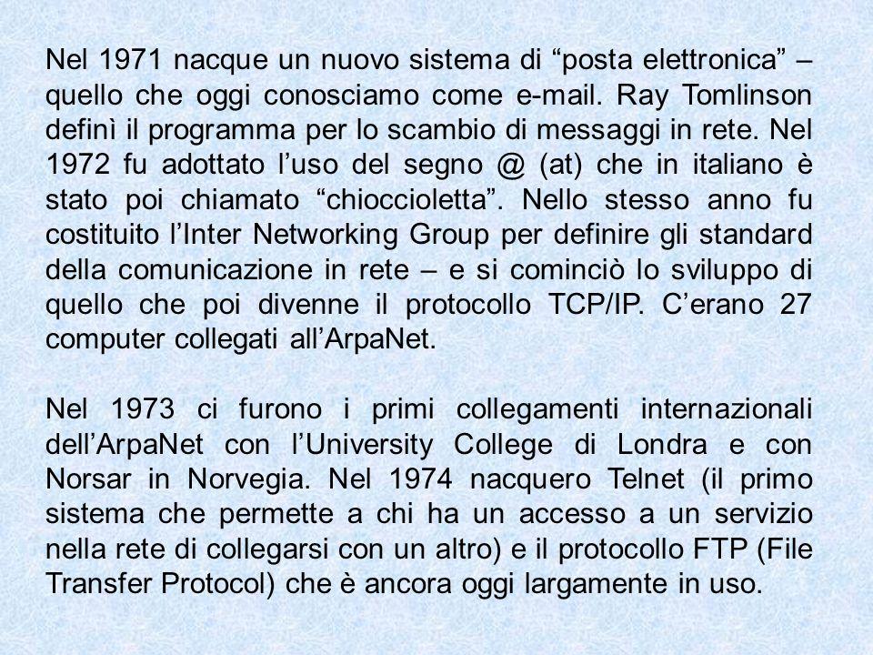 Nel 1971 nacque un nuovo sistema di posta elettronica – quello che oggi conosciamo come e-mail. Ray Tomlinson definì il programma per lo scambio di messaggi in rete. Nel 1972 fu adottato l'uso del segno @ (at) che in italiano è stato poi chiamato chioccioletta . Nello stesso anno fu costituito l'Inter Networking Group per definire gli standard della comunicazione in rete – e si cominciò lo sviluppo di quello che poi divenne il protocollo TCP/IP. C'erano 27 computer collegati all'ArpaNet.