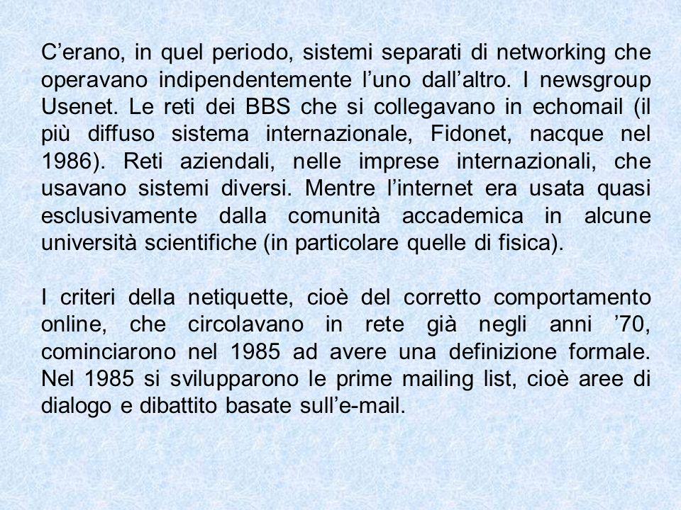 C'erano, in quel periodo, sistemi separati di networking che operavano indipendentemente l'uno dall'altro. I newsgroup Usenet. Le reti dei BBS che si collegavano in echomail (il più diffuso sistema internazionale, Fidonet, nacque nel 1986). Reti aziendali, nelle imprese internazionali, che usavano sistemi diversi. Mentre l'internet era usata quasi esclusivamente dalla comunità accademica in alcune università scientifiche (in particolare quelle di fisica).