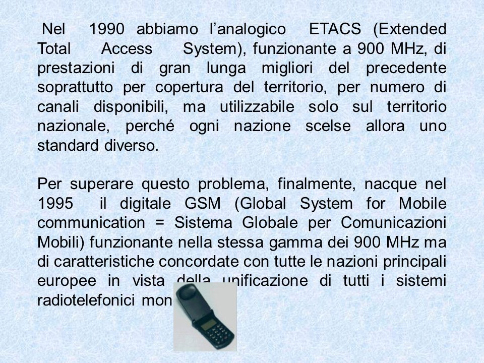 Nel 1990 abbiamo l'analogico ETACS (Extended Total Access System), funzionante a 900 MHz, di prestazioni di gran lunga migliori del precedente soprattutto per copertura del territorio, per numero di canali disponibili, ma utilizzabile solo sul territorio nazionale, perché ogni nazione scelse allora uno standard diverso.