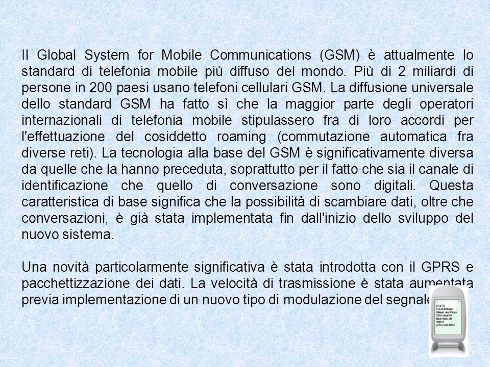 Il Global System for Mobile Communications (GSM) è attualmente lo standard di telefonia mobile più diffuso del mondo. Più di 2 miliardi di persone in 200 paesi usano telefoni cellulari GSM. La diffusione universale dello standard GSM ha fatto sì che la maggior parte degli operatori internazionali di telefonia mobile stipulassero fra di loro accordi per l effettuazione del cosiddetto roaming (commutazione automatica fra diverse reti). La tecnologia alla base del GSM è significativamente diversa da quelle che la hanno preceduta, soprattutto per il fatto che sia il canale di identificazione che quello di conversazione sono digitali. Questa caratteristica di base significa che la possibilità di scambiare dati, oltre che conversazioni, è già stata implementata fin dall inizio dello sviluppo del nuovo sistema.