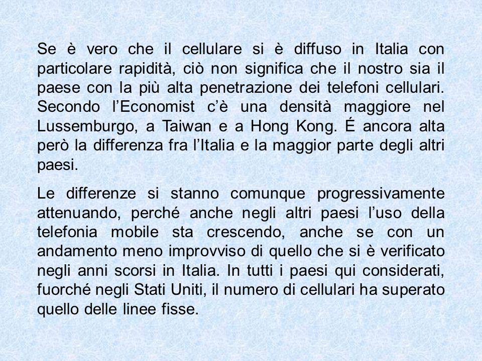 Se è vero che il cellulare si è diffuso in Italia con particolare rapidità, ciò non significa che il nostro sia il paese con la più alta penetrazione dei telefoni cellulari. Secondo l'Economist c'è una densità maggiore nel Lussemburgo, a Taiwan e a Hong Kong. É ancora alta però la differenza fra l'Italia e la maggior parte degli altri paesi.