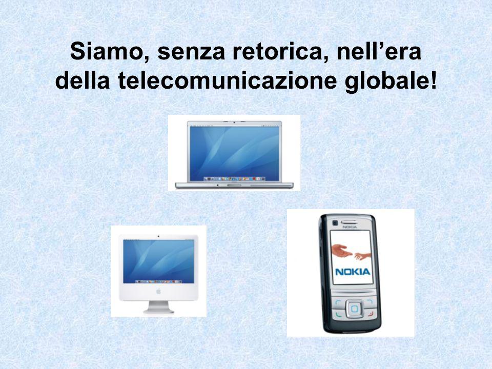 Siamo, senza retorica, nell'era della telecomunicazione globale!