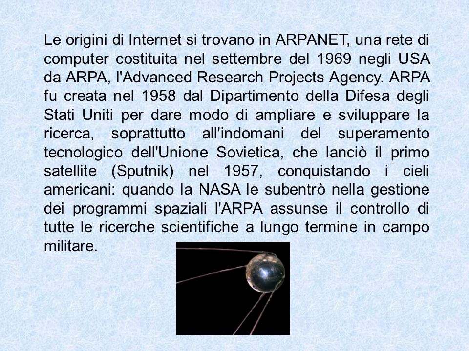 Le origini di Internet si trovano in ARPANET, una rete di computer costituita nel settembre del 1969 negli USA da ARPA, l Advanced Research Projects Agency.