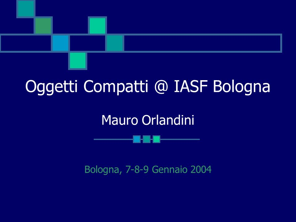Oggetti Compatti @ IASF Bologna Mauro Orlandini
