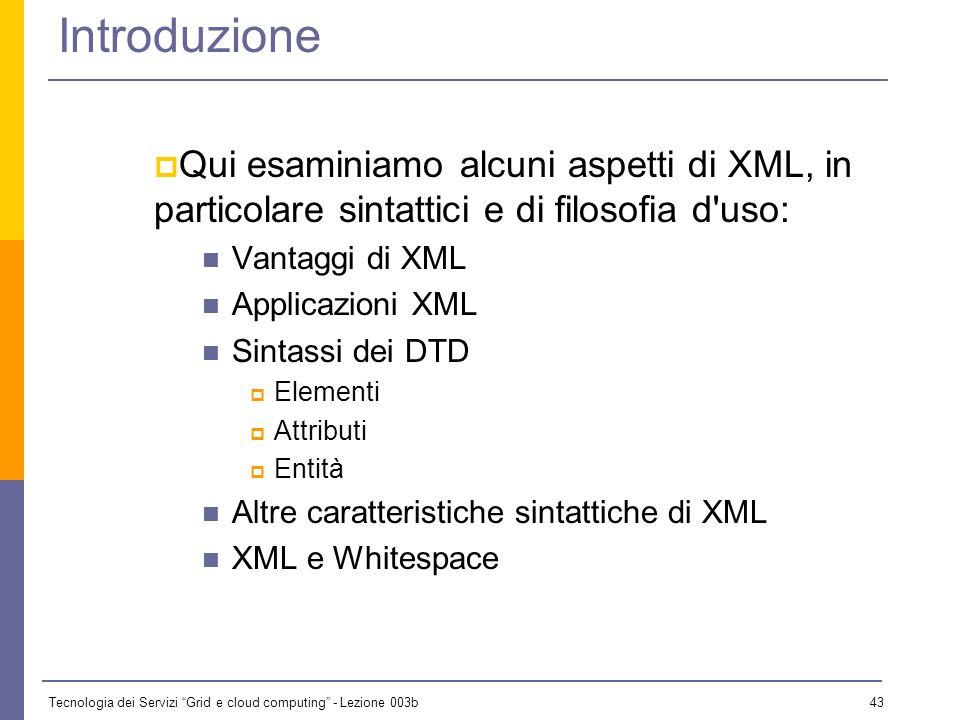 Introduzione Qui esaminiamo alcuni aspetti di XML, in particolare sintattici e di filosofia d uso: Vantaggi di XML.
