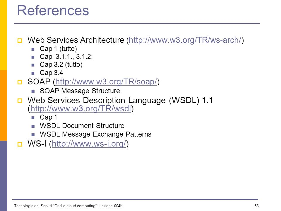 References Web Services Architecture (http://www.w3.org/TR/ws-arch/) Cap 1 (tutto) Cap 3.1.1., 3.1.2;