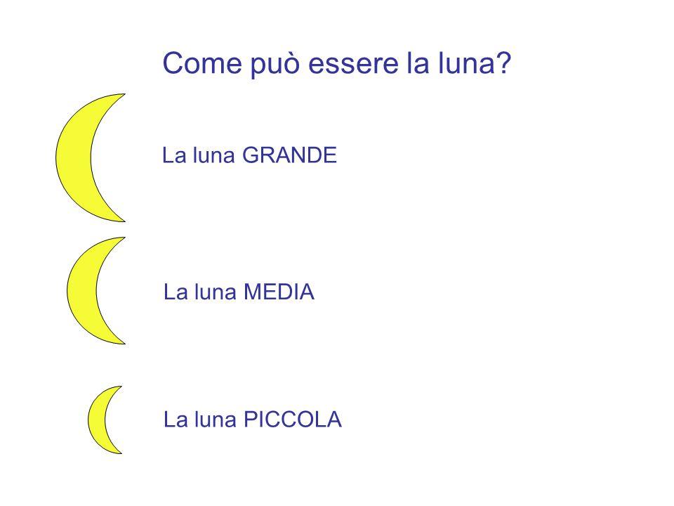 Come può essere la luna La luna GRANDE La luna MEDIA La luna PICCOLA