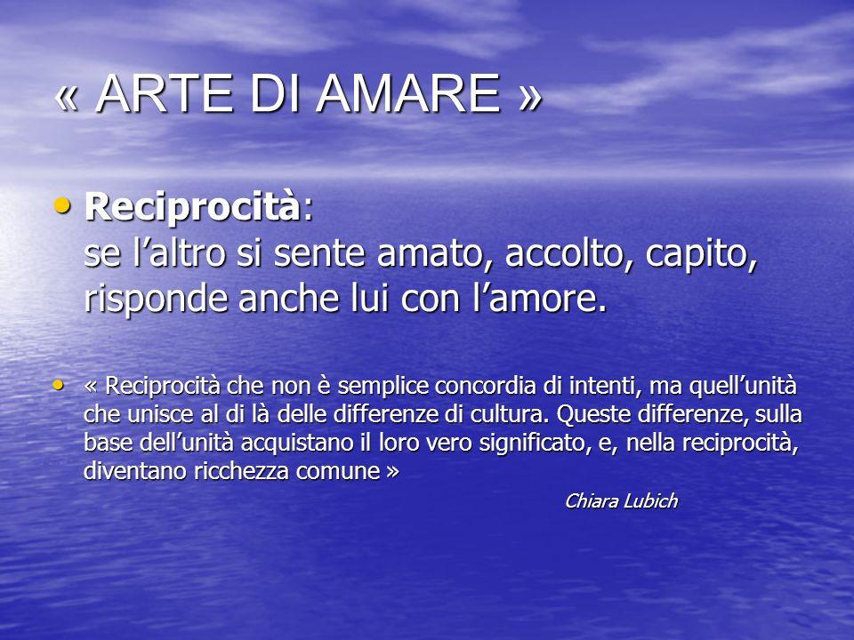 « ARTE DI AMARE » Reciprocità: se l'altro si sente amato, accolto, capito, risponde anche lui con l'amore.