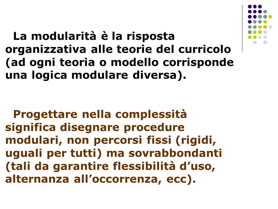 La modularità è la risposta organizzativa alle teorie del curricolo (ad ogni teoria o modello corrisponde una logica modulare diversa).