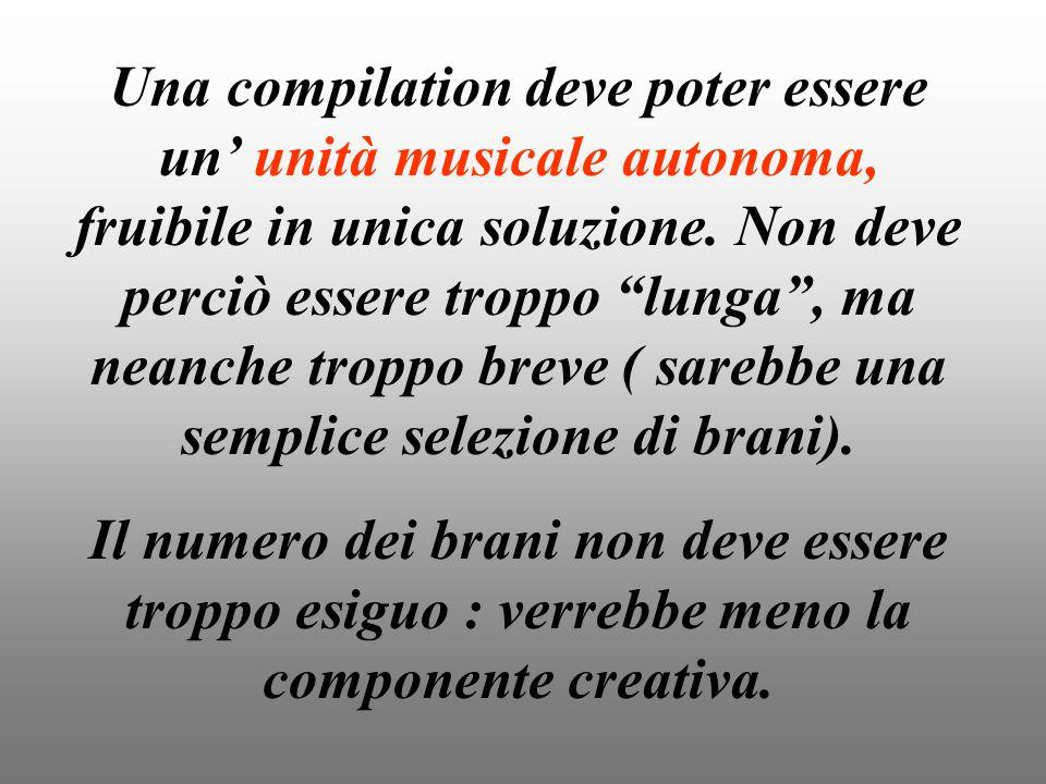 Una compilation deve poter essere un' unità musicale autonoma, fruibile in unica soluzione. Non deve perciò essere troppo lunga , ma neanche troppo breve ( sarebbe una semplice selezione di brani).