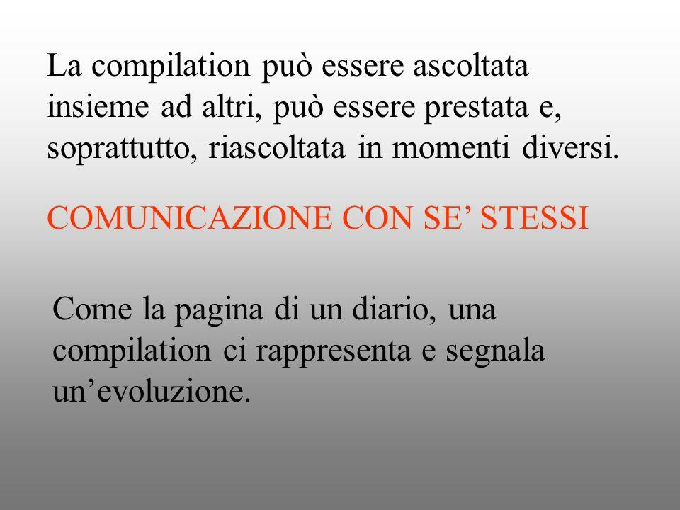 La compilation può essere ascoltata insieme ad altri, può essere prestata e, soprattutto, riascoltata in momenti diversi.