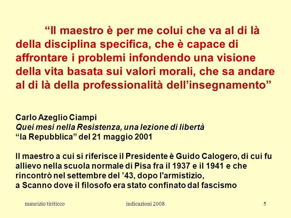 Il maestro è per me colui che va al di là della disciplina specifica, che è capace di affrontare i problemi infondendo una visione della vita basata sui valori morali, che sa andare al di là della professionalità dell'insegnamento Carlo Azeglio Ciampi Quei mesi nella Resistenza, una lezione di libertà la Repubblica del 21 maggio 2001 Il maestro a cui si riferisce il Presidente è Guido Calogero, di cui fu allievo nella scuola normale di Pisa fra il 1937 e il 1941 e che rincontrò nel settembre del '43, dopo l armistizio, a Scanno dove il filosofo era stato confinato dal fascismo