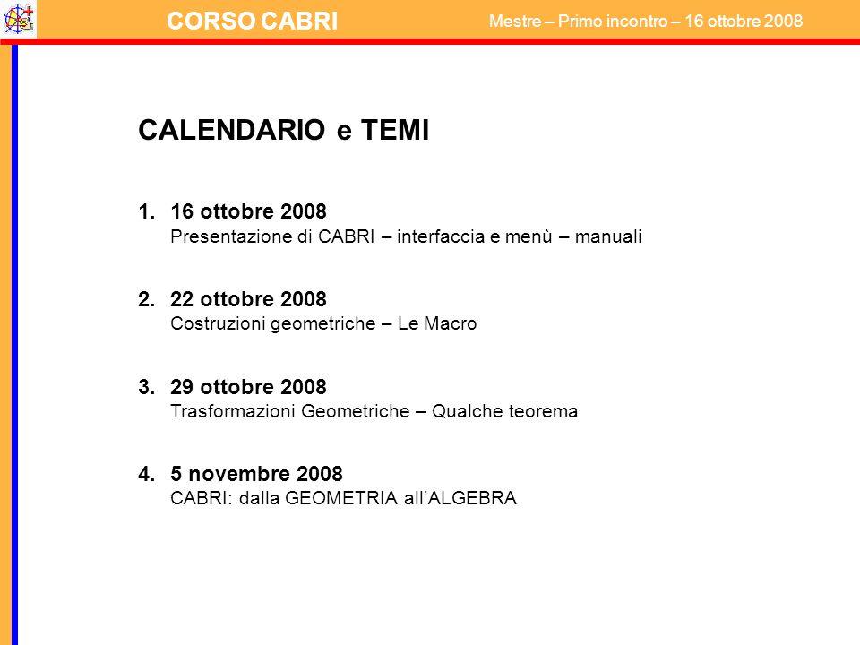 CALENDARIO e TEMI 16 ottobre 2008 Presentazione di CABRI – interfaccia e menù – manuali. 22 ottobre 2008 Costruzioni geometriche – Le Macro.