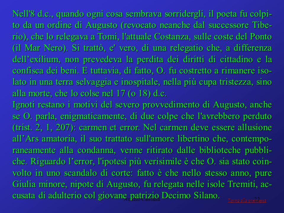 Nell 8 d.c., quando ogni cosa sembrava sorridergli, il poeta fu colpi-to da un ordine di Augusto (revocato neanche dal successore Tibe-rio), che lo relegava a Tomi, l attuale Costanza, sulle coste del Ponto (il Mar Nero). Si trattò, e vero, di una relegatio che, a differenza dell'exilium, non prevedeva la perdita dei diritti di cittadino e la confisca dei beni. E tuttavia, di fatto, O. fu costretto a rimanere iso-lato in una terra selvaggia e inospitale, nella più cupa tristezza, sino alla morte, che lo colse nel 17 (o 18) d.c.