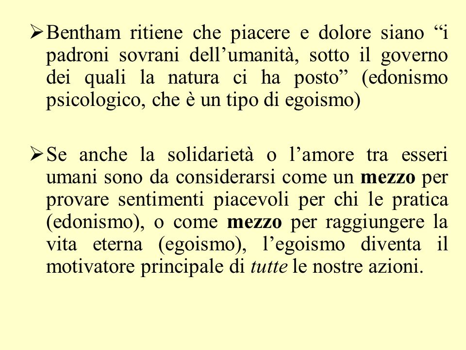 Bentham ritiene che piacere e dolore siano i padroni sovrani dell'umanità, sotto il governo dei quali la natura ci ha posto (edonismo psicologico, che è un tipo di egoismo)
