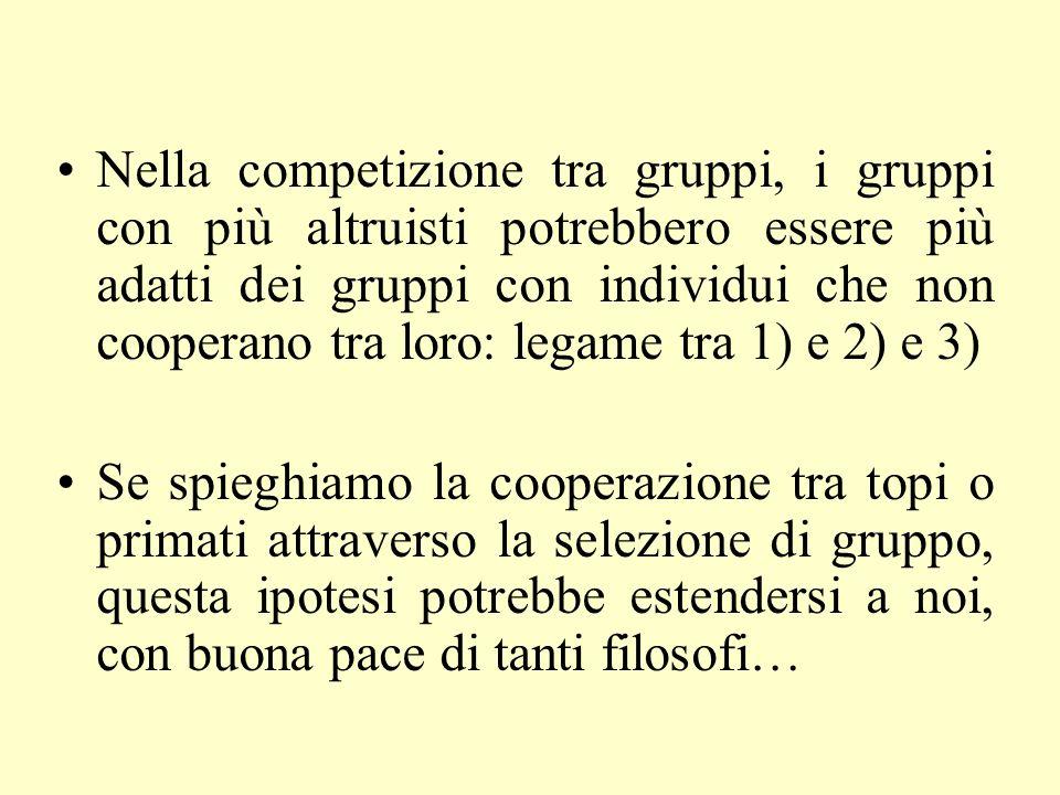 Nella competizione tra gruppi, i gruppi con più altruisti potrebbero essere più adatti dei gruppi con individui che non cooperano tra loro: legame tra 1) e 2) e 3)