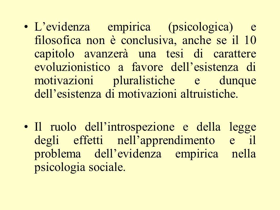 L'evidenza empirica (psicologica) e filosofica non è conclusiva, anche se il 10 capitolo avanzerà una tesi di carattere evoluzionistico a favore dell'esistenza di motivazioni pluralistiche e dunque dell'esistenza di motivazioni altruistiche.