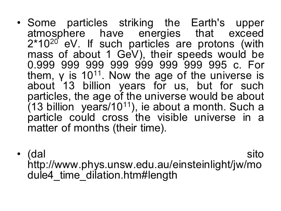 Some particles striking the Earth s upper atmosphere have energies that exceed 2*1020 eV. If such particles are protons (with mass of about 1 GeV), their speeds would be c. For them, γ is Now the age of the universe is about 13 billion years for us, but for such particles, the age of the universe would be about (13 billion years/1011), ie about a month. Such a particle could cross the visible universe in a matter of months (their time).