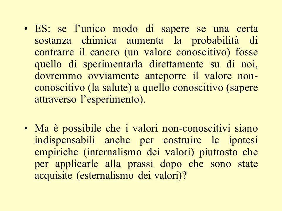 ES: se l'unico modo di sapere se una certa sostanza chimica aumenta la probabilità di contrarre il cancro (un valore conoscitivo) fosse quello di sperimentarla direttamente su di noi, dovremmo ovviamente anteporre il valore non-conoscitivo (la salute) a quello conoscitivo (sapere attraverso l'esperimento).