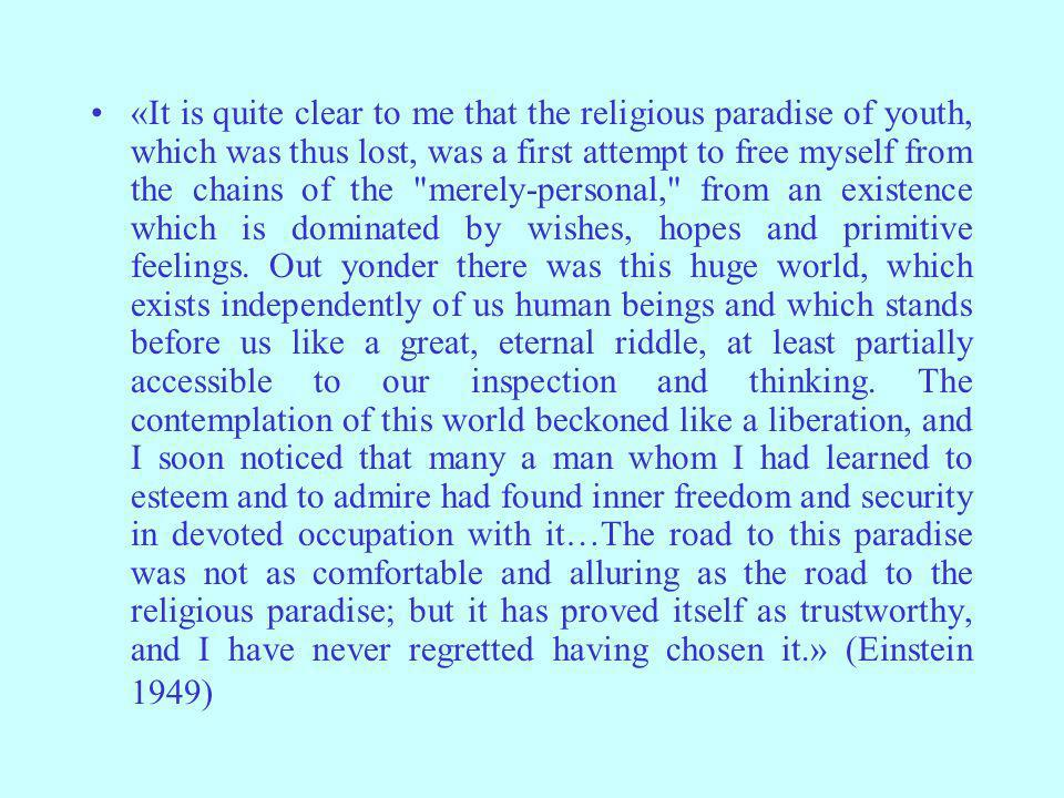 «It is quite clear to me that the religious paradise of youth, which was thus lost, was a first attempt to free myself from the chains of the merely-personal, from an existence which is dominated by wishes, hopes and primitive feelings.
