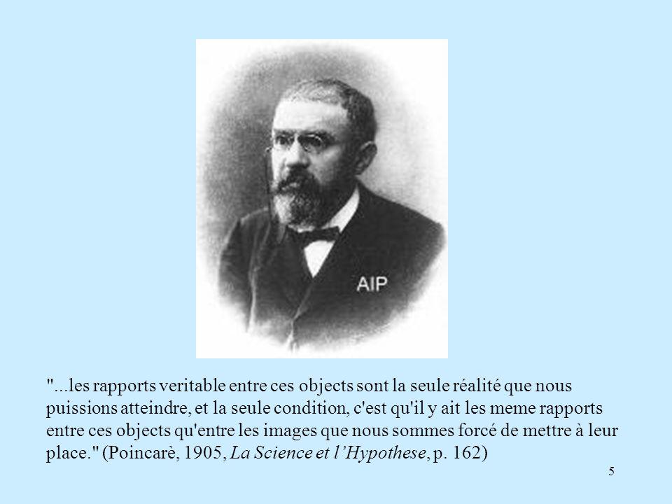 ...les rapports veritable entre ces objects sont la seule réalité que nous puissions atteindre, et la seule condition, c est qu il y ait les meme rapports entre ces objects qu entre les images que nous sommes forcé de mettre à leur place. (Poincarè, 1905, La Science et l'Hypothese, p.