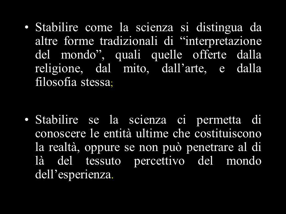 Stabilire come la scienza si distingua da altre forme tradizionali di interpretazione del mondo , quali quelle offerte dalla religione, dal mito, dall'arte, e dalla filosofia stessa;
