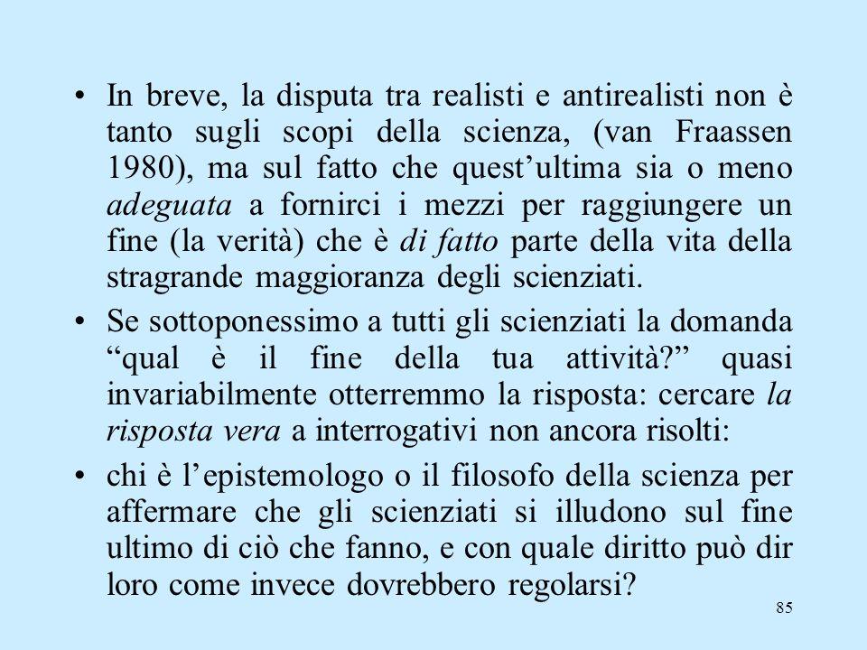 In breve, la disputa tra realisti e antirealisti non è tanto sugli scopi della scienza, (van Fraassen 1980), ma sul fatto che quest'ultima sia o meno adeguata a fornirci i mezzi per raggiungere un fine (la verità) che è di fatto parte della vita della stragrande maggioranza degli scienziati.