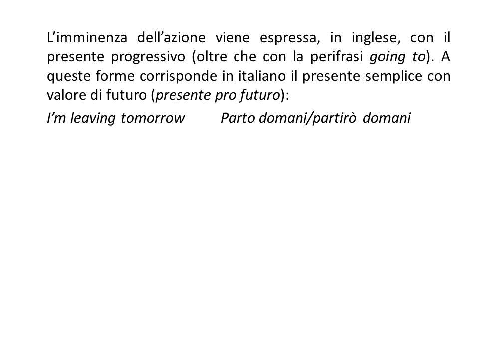 L'imminenza dell'azione viene espressa, in inglese, con il presente progressivo (oltre che con la perifrasi going to). A queste forme corrisponde in italiano il presente semplice con valore di futuro (presente pro futuro):