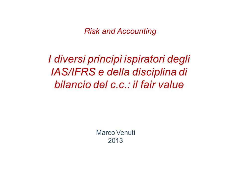 Risk and Accounting I diversi principi ispiratori degli IAS/IFRS e della disciplina di bilancio del c.c.: il fair value.