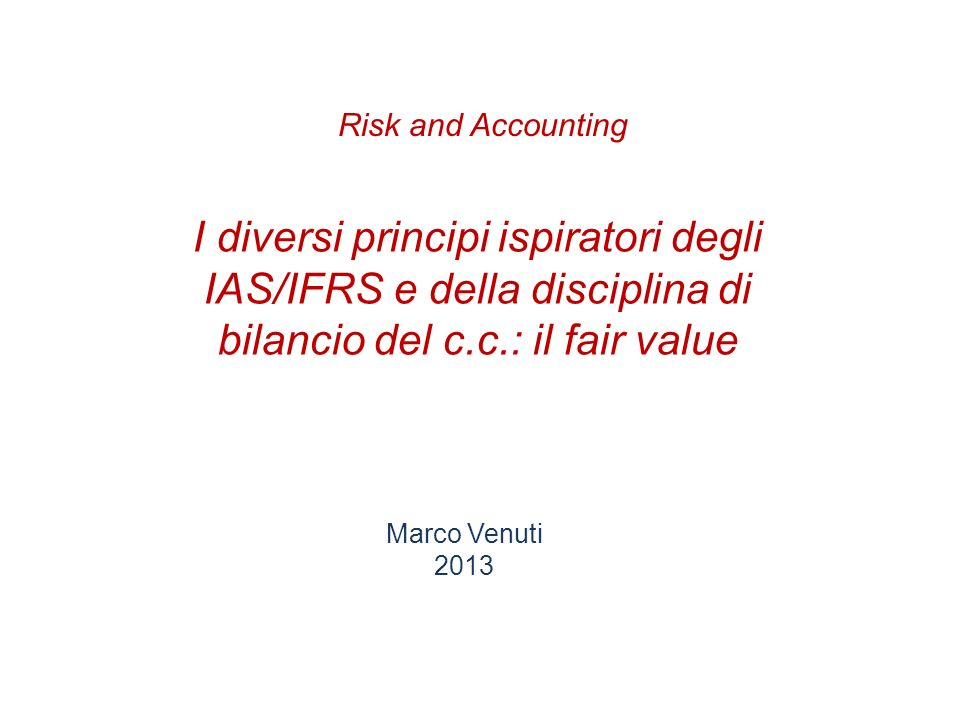 Risk and AccountingI diversi principi ispiratori degli IAS/IFRS e della disciplina di bilancio del c.c.: il fair value.