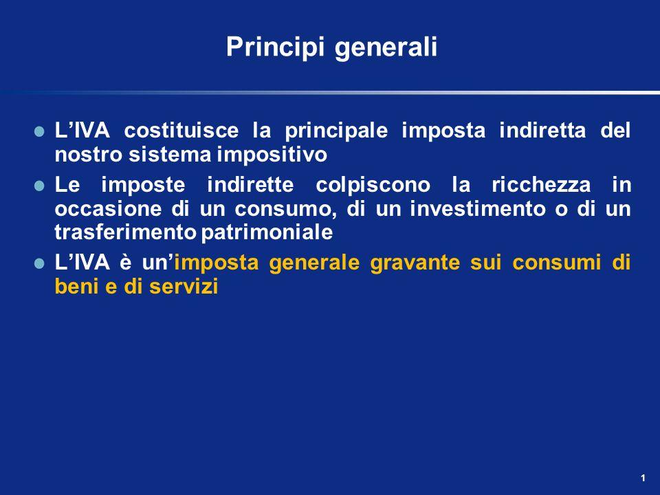 Principi generali L'IVA costituisce la principale imposta indiretta del nostro sistema impositivo.