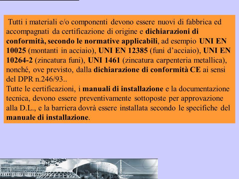Tutti i materiali e/o componenti devono essere nuovi di fabbrica ed accompagnati da certificazione di origine e dichiarazioni di conformità, secondo le normative applicabili, ad esempio UNI EN 10025 (montanti in acciaio), UNI EN 12385 (funi d'acciaio), UNI EN 10264-2 (zincatura funi), UNI 1461 (zincatura carpenteria metallica), nonché, ove previsto, dalla dichiarazione di conformità CE ai sensi del DPR n.246/93..