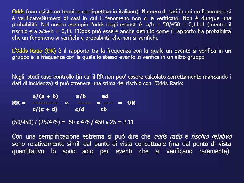 Odds (non esiste un termine corrispettivo in italiano): Numero di casi in cui un fenomeno si è verificato/Numero di casi in cui il fenomeno non si è verificato. Non è dunque una probabilità. Nel nostro esempio l'odds degli esposti è a/b = 50/450 = 0,1111 (mentre il rischio era a/a+b = 0,1). L'Odds può essere anche definito come il rapporto fra probabilità che un fenomeno si verifichi e probabilità che non si verifichi.