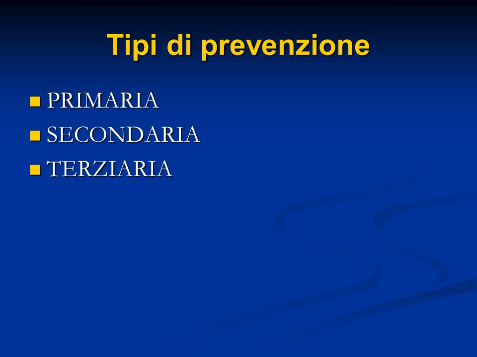 Tipi di prevenzione PRIMARIA SECONDARIA TERZIARIA